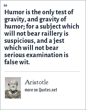 Aristotle: Humor is the only test of gravity, and gravity of humor for a subject which will not bear raillery is suspicious, and a jest which will not bear serious examination is false wit.