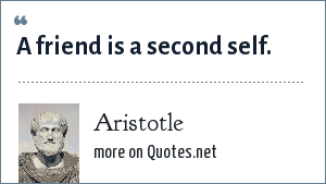 Aristotle: A friend is a second self.
