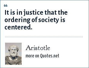 Aristotle: It is in justice that the ordering of society is centered.