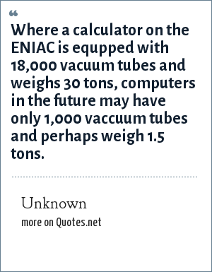 Unknown: Where a calculator on the ENIAC is equpped with 18,000 vacuum tubes and weighs 30 tons, computers in the future may have only 1,000 vaccuum tubes and perhaps weigh 1.5 tons.