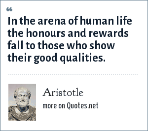 Aristotle: In the arena of human life the honours and rewards fall to those who show their good qualities.