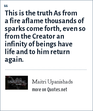 Maitri Upanishads: This is the truth As from a fire aflame thousands of sparks come forth, even so from the Creator an infinity of beings have life and to him return again.