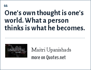 Maitri Upanishads: One's own thought is one's world. What a person thinks is what he becomes.
