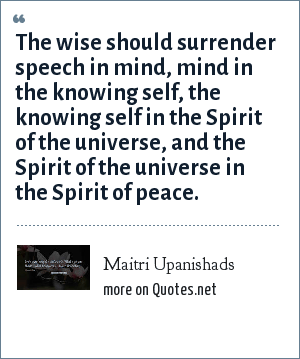 Maitri Upanishads: The wise should surrender speech in mind, mind in the knowing self, the knowing self in the Spirit of the universe, and the Spirit of the universe in the Spirit of peace.