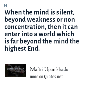 Maitri Upanishads: When the mind is silent, beyond weakness or non concentration, then it can enter into a world which is far beyond the mind the highest End.