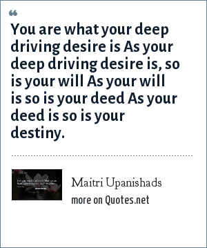 Maitri Upanishads: You are what your deep driving desire is As your deep driving desire is, so is your will As your will is so is your deed As your deed is so is your destiny.