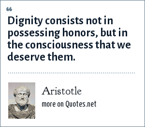 Aristotle: Dignity consists not in possessing honors, but in the consciousness that we deserve them.