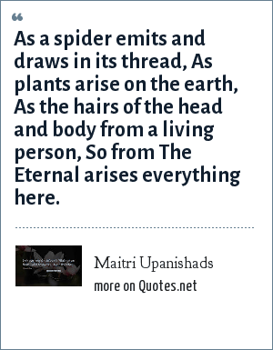 Maitri Upanishads: As a spider emits and draws in its thread, As plants arise on the earth, As the hairs of the head and body from a living person, So from The Eternal arises everything here.