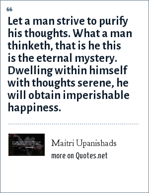 Maitri Upanishads: Let a man strive to purify his thoughts. What a man thinketh, that is he this is the eternal mystery. Dwelling within himself with thoughts serene, he will obtain imperishable happiness.