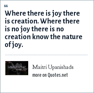 Maitri Upanishads: Where there is joy there is creation. Where there is no joy there is no creation know the nature of joy.