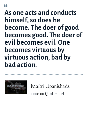 Maitri Upanishads: As one acts and conducts himself, so does he become. The doer of good becomes good. The doer of evil becomes evil. One becomes virtuous by virtuous action, bad by bad action.