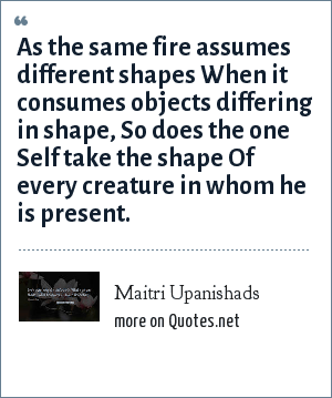 Maitri Upanishads: As the same fire assumes different shapes When it consumes objects differing in shape, So does the one Self take the shape Of every creature in whom he is present.