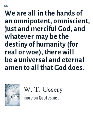 W. T. Ussery: We are all in the hands of an omnipotent, omniscient, just and merciful God, and whatever may be the destiny of humanity (for real or woe), there will be a universal and eternal amen to all that God does.