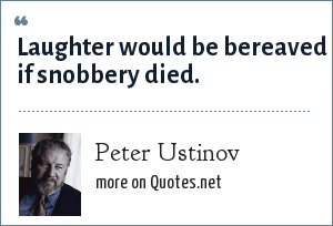 Peter Ustinov: Laughter would be bereaved if snobbery died.