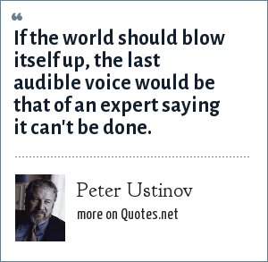 Peter Ustinov: If the world should blow itself up, the last audible voice would be that of an expert saying it can't be done.
