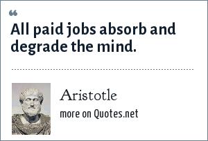 Aristotle: All paid jobs absorb and degrade the mind.