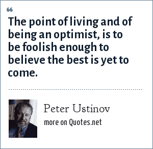 Peter Ustinov: The point of living and of being an optimist, is to be foolish enough to believe the best is yet to come.