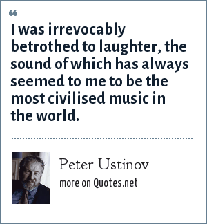 Peter Ustinov: I was irrevocably betrothed to laughter, the sound of which has always seemed to me to be the most civilised music in the world.