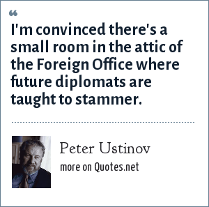 Peter Ustinov: I'm convinced there's a small room in the attic of the Foreign Office where future diplomats are taught to stammer.