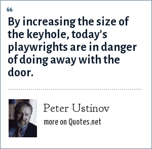 Peter Ustinov: By increasing the size of the keyhole, today's playwrights are in danger of doing away with the door.