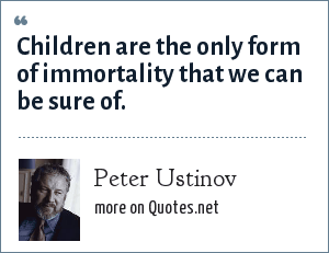 Peter Ustinov: Children are the only form of immortality that we can be sure of.
