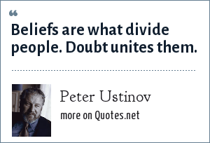 Peter Ustinov: Beliefs are what divide people. Doubt unites them.