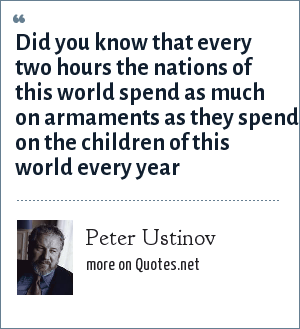 Peter Ustinov: Did you know that every two hours the nations of this world spend as much on armaments as they spend on the children of this world every year