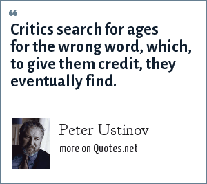 Peter Ustinov: Critics search for ages for the wrong word, which, to give them credit, they eventually find.