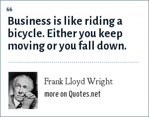 Frank Lloyd Wright: Business is like riding a bicycle. Either you keep moving or you fall down.