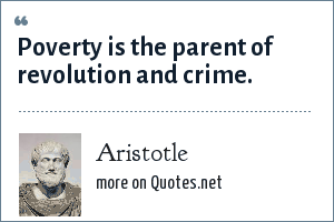 Aristotle: Poverty is the parent of revolution and crime.
