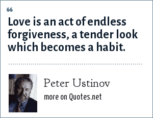 Peter Ustinov: Love is an act of endless forgiveness, a tender look which becomes a habit.