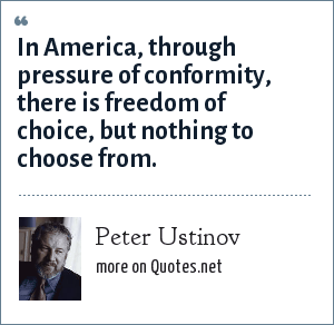 Peter Ustinov: In America, through pressure of conformity, there is freedom of choice, but nothing to choose from.