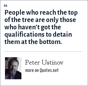 Peter Ustinov: People who reach the top of the tree are only those who haven't got the qualifications to detain them at the bottom.
