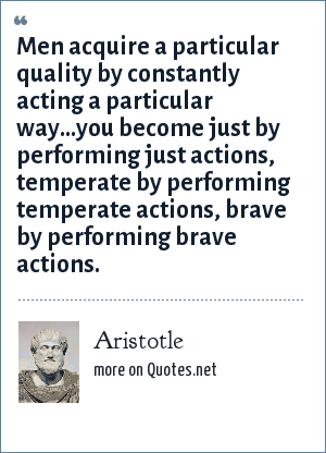 Aristotle: Men acquire a particular quality by constantly acting a particular way...you become just by performing just actions, temperate by performing temperate actions, brave by performing brave actions.