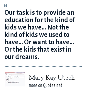 Mary Kay Utech: Our task is to provide an education for the kind of kids we have... Not the kind of kids we used to have... Or want to have... Or the kids that exist in our dreams.