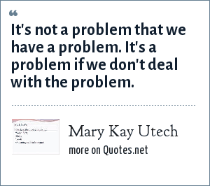 Mary Kay Utech: It's not a problem that we have a problem. It's a problem if we don't deal with the problem.