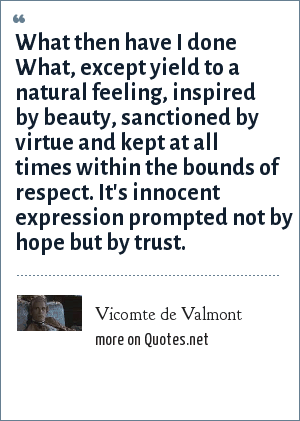 Vicomte de Valmont: What then have I done What, except yield to a natural feeling, inspired by beauty, sanctioned by virtue and kept at all times within the bounds of respect. It's innocent expression prompted not by hope but by trust.