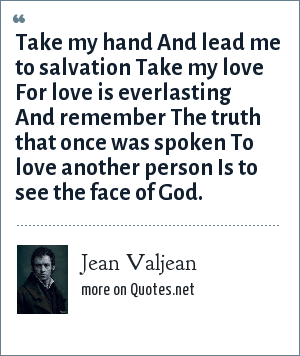 Jean Valjean: Take my hand And lead me to salvation Take my love For love is everlasting And remember The truth that once was spoken To love another person Is to see the face of God.