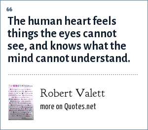 Robert Valett: The human heart feels things the eyes cannot see, and knows what the mind cannot understand.
