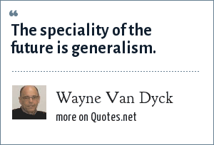 Wayne Van Dyck: The speciality of the future is generalism.