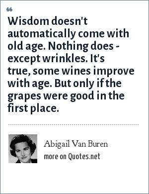 Abigail Van Buren: Wisdom doesn't automatically come with old age. Nothing does - except wrinkles. It's true, some wines improve with age. But only if the grapes were good in the first place.