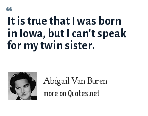 Abigail Van Buren: It is true that I was born in Iowa, but I can't speak for my twin sister.