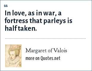 Margaret of Valois: In love, as in war, a fortress that parleys is half taken.