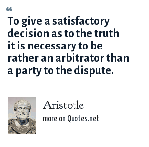 Aristotle: To give a satisfactory decision as to the truth it is necessary to be rather an arbitrator than a party to the dispute.