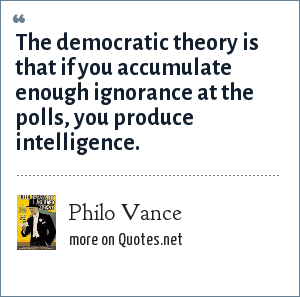 Philo Vance: The democratic theory is that if you accumulate enough ignorance at the polls, you produce intelligence.