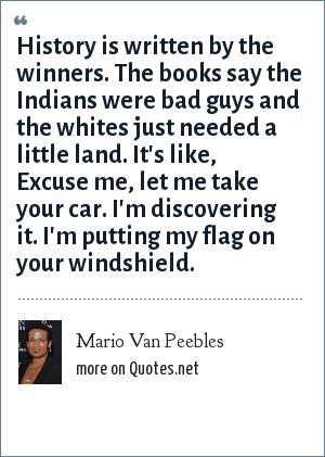 Mario Van Peebles: History is written by the winners. The books say the Indians were bad guys and the whites just needed a little land. It's like, Excuse me, let me take your car. I'm discovering it. I'm putting my flag on your windshield.