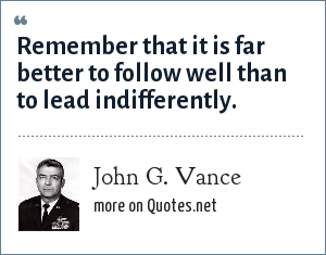 John G. Vance: Remember that it is far better to follow well than to lead indifferently.