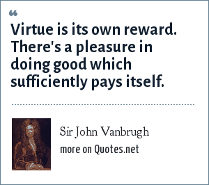 Sir John Vanbrugh: Virtue is its own reward. There's a pleasure in doing good which sufficiently pays itself.