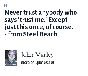 John Varley: Never trust anybody who says 'trust me.' Except just this once, of course. - from Steel Beach