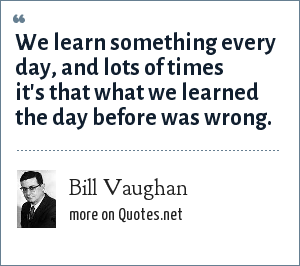 Bill Vaughan: We learn something every day, and lots of times it's that what we learned the day before was wrong.
